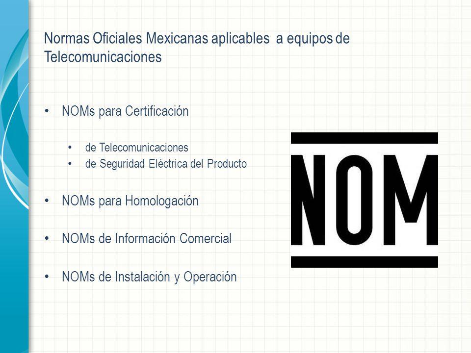 Normas Oficiales Mexicanas aplicables a equipos de Telecomunicaciones NOMs para Certificación de Telecomunicaciones de Seguridad Eléctrica del Producto NOMs para Homologación NOMs de Información Comercial NOMs de Instalación y Operación
