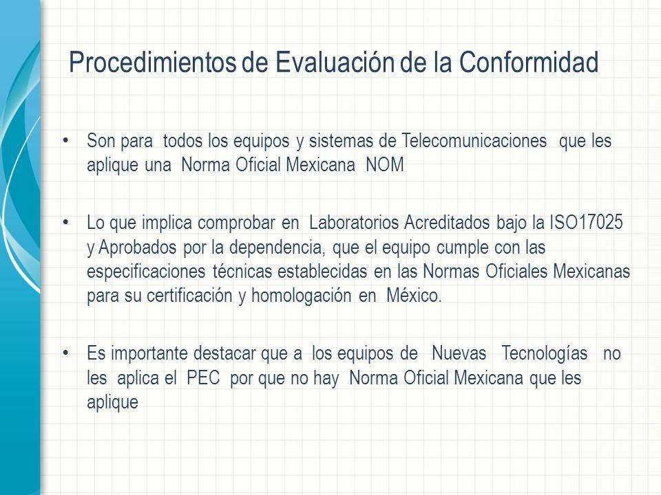 Procedimientos de Evaluación de la Conformidad Son para todos los equipos y sistemas de Telecomunicaciones que les aplique una Norma Oficial Mexicana NOM Lo que implica comprobar en Laboratorios Acreditados bajo la ISO17025 y Aprobados por la dependencia, que el equipo cumple con las especificaciones técnicas establecidas en las Normas Oficiales Mexicanas para su certificación y homologación en México.