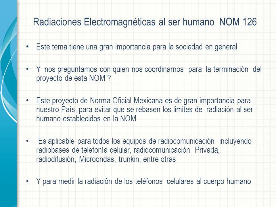 Radiaciones Electromagnéticas al ser humano NOM 126 Este tema tiene una gran importancia para la sociedad en general Y nos preguntamos con quien nos coordinarnos para la terminación del proyecto de esta NOM .