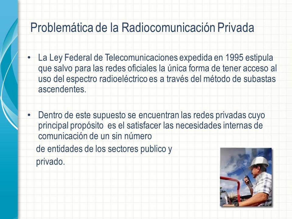 Problemática de la Radiocomunicación Privada La Ley Federal de Telecomunicaciones expedida en 1995 estipula que salvo para las redes oficiales la única forma de tener acceso al uso del espectro radioeléctrico es a través del método de subastas ascendentes.