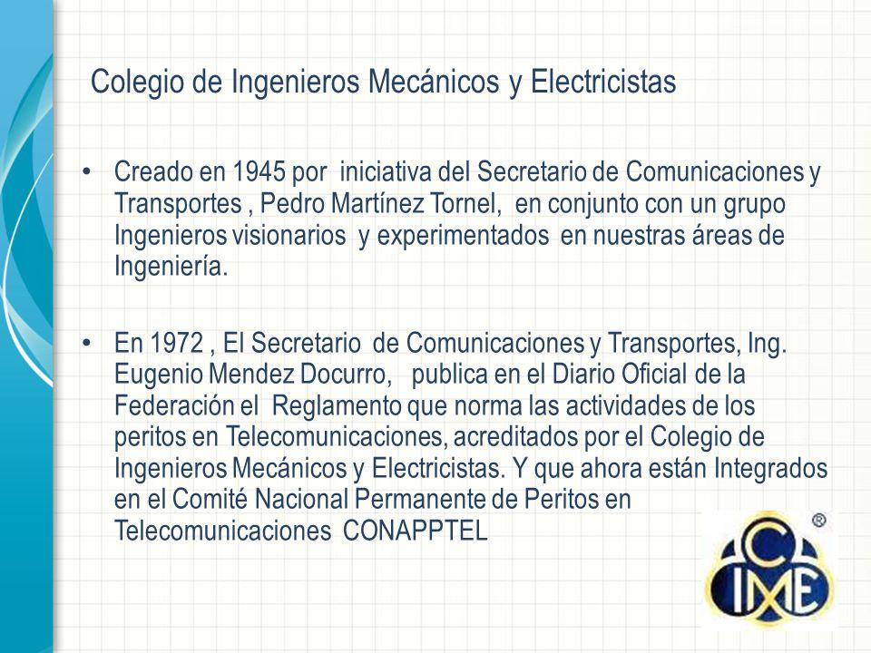 Colegio de Ingenieros Mecánicos y Electricistas Creado en 1945 por iniciativa del Secretario de Comunicaciones y Transportes, Pedro Martínez Tornel, en conjunto con un grupo Ingenieros visionarios y experimentados en nuestras áreas de Ingeniería.