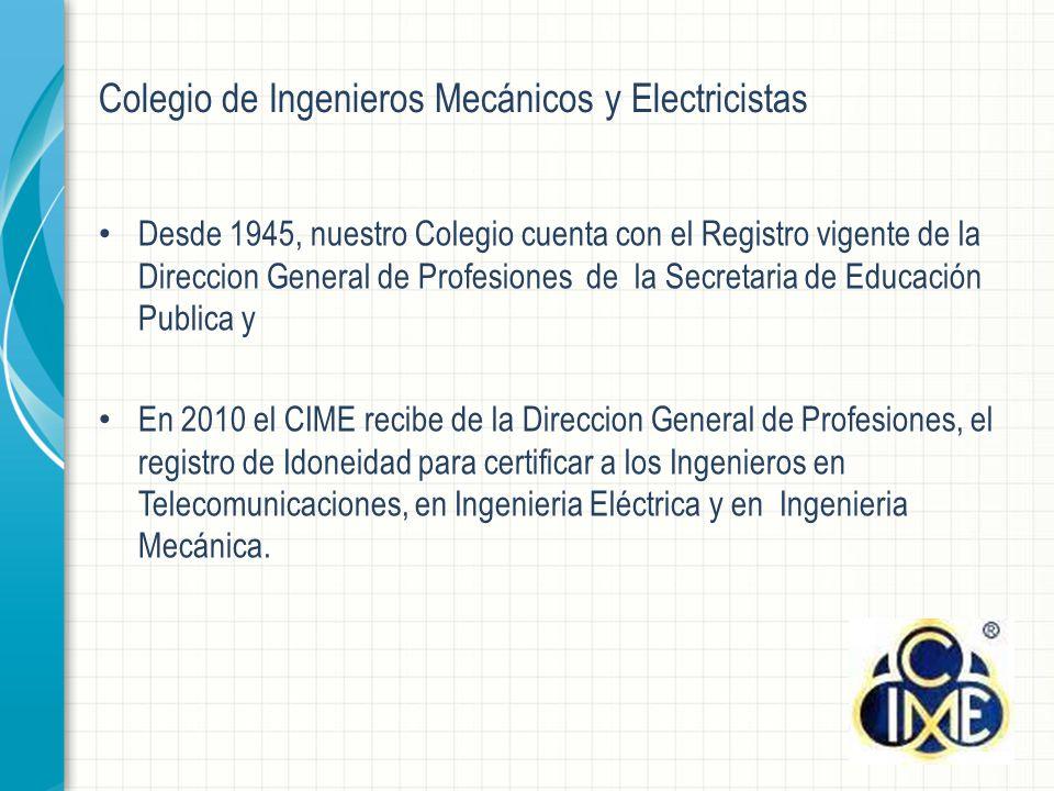 Desde 1945, nuestro Colegio cuenta con el Registro vigente de la Direccion General de Profesiones de la Secretaria de Educación Publica y En 2010 el CIME recibe de la Direccion General de Profesiones, el registro de Idoneidad para certificar a los Ingenieros en Telecomunicaciones, en Ingenieria Eléctrica y en Ingenieria Mecánica.