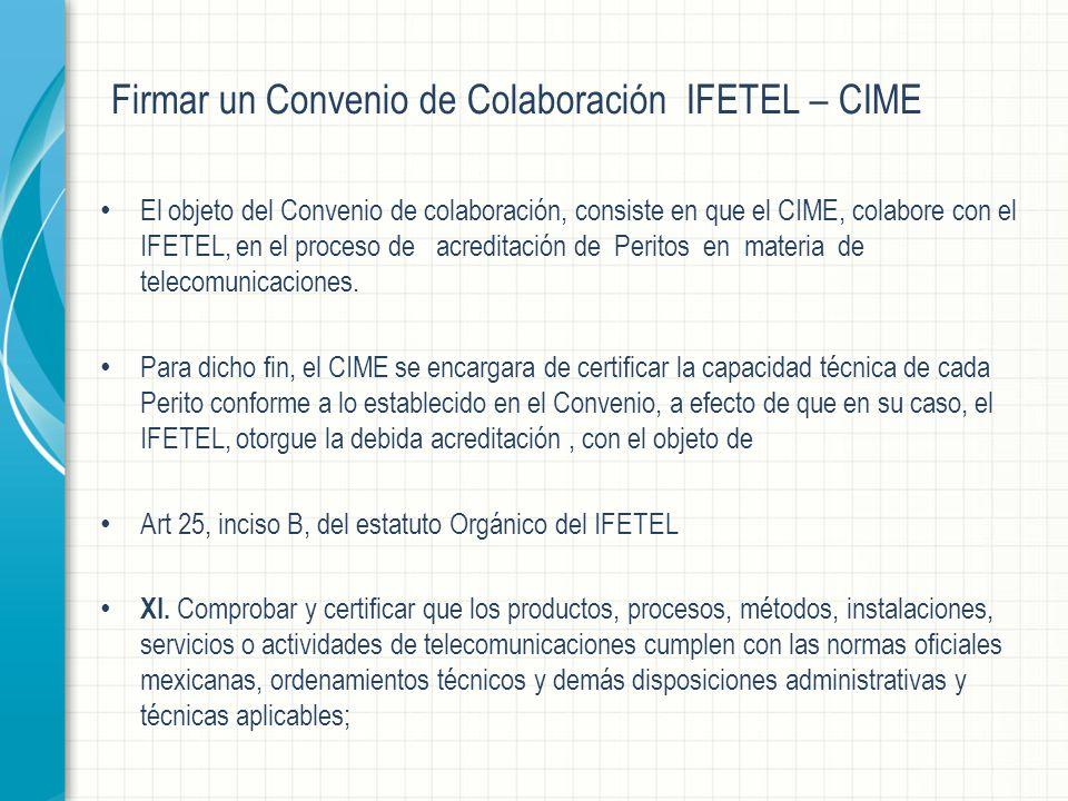 Firmar un Convenio de Colaboración IFETEL – CIME El objeto del Convenio de colaboración, consiste en que el CIME, colabore con el IFETEL, en el proceso de acreditación de Peritos en materia de telecomunicaciones.