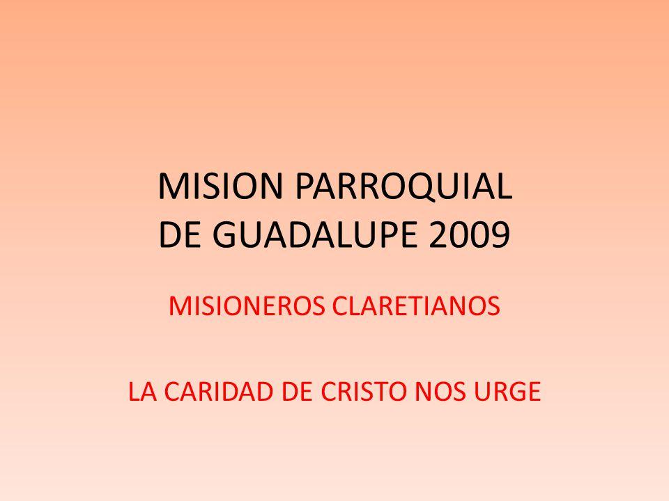 MISION PARROQUIAL DE GUADALUPE 2009 MISIONEROS CLARETIANOS LA CARIDAD DE CRISTO NOS URGE