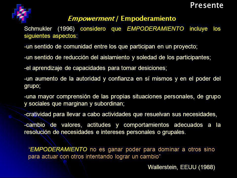 Presente Empowerment / Empoderamiento EMPODERAMIENTO no es ganar poder para dominar a otros sino para actuar con otros intentando lograr un cambio Wallerstein, EEUU (1988) Schmukler (1996) considero que EMPODERAMIENTO incluye los siguientes aspectos: -un sentido de comunidad entre los que participan en un proyecto; -un sentido de reducción del aislamiento y soledad de los participantes; -el aprendizaje de capacidades para tomar desiciones; -un aumento de la autoridad y confianza en sí mismos y en el poder del grupo; -una mayor comprensión de las propias situaciones personales, de grupo y sociales que marginan y subordinan; -cratividad para llevar a cabo actividades que resuelvan sus necesidades, -cambio de valores, actitudes y comportamientos adecuados a la resolución de necesidades e intereses personales o grupales.