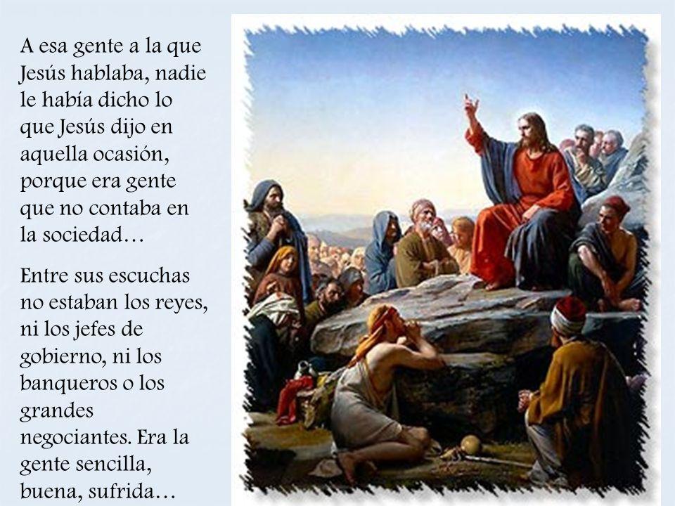 A esa gente a la que Jesús hablaba, nadie le había dicho lo que Jesús dijo en aquella ocasión, porque era gente que no contaba en la sociedad… Entre s