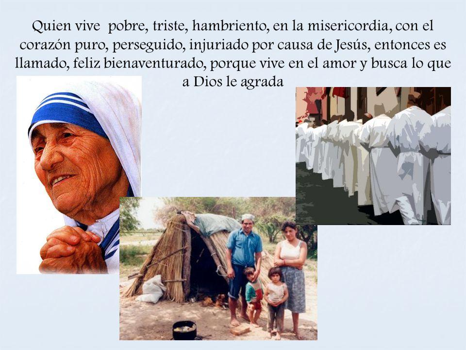 Quien vive pobre, triste, hambriento, en la misericordia, con el corazón puro, perseguido, injuriado por causa de Jesús, entonces es llamado, feliz bi