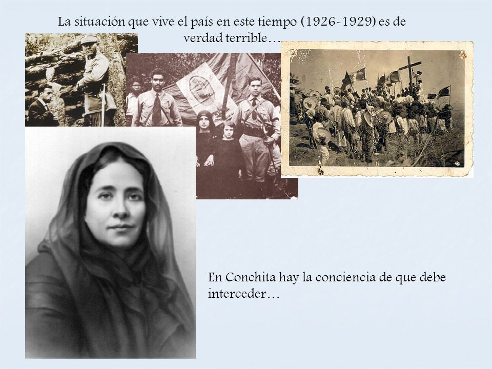 La situación que vive el país en este tiempo (1926-1929) es de verdad terrible… En Conchita hay la conciencia de que debe interceder…