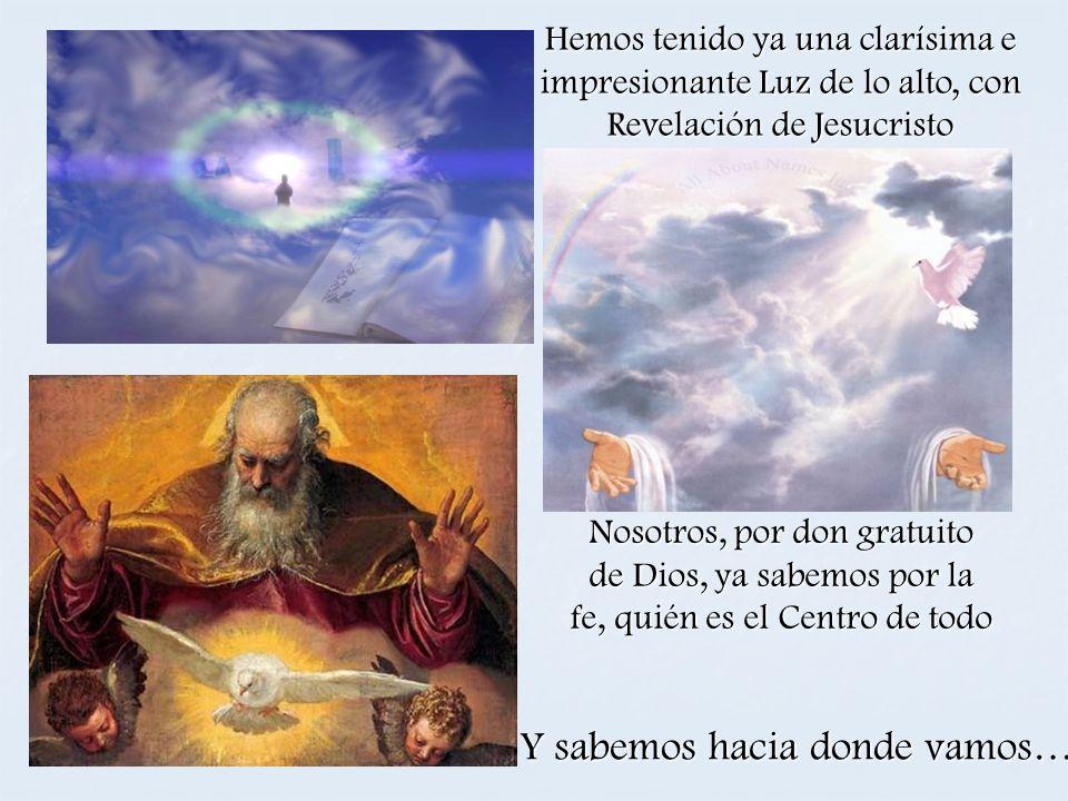 Nosotros, por don gratuito de Dios, ya sabemos por la fe, quién es el Centro de todo Y sabemos hacia donde vamos… Hemos tenido ya una clarísima e impr
