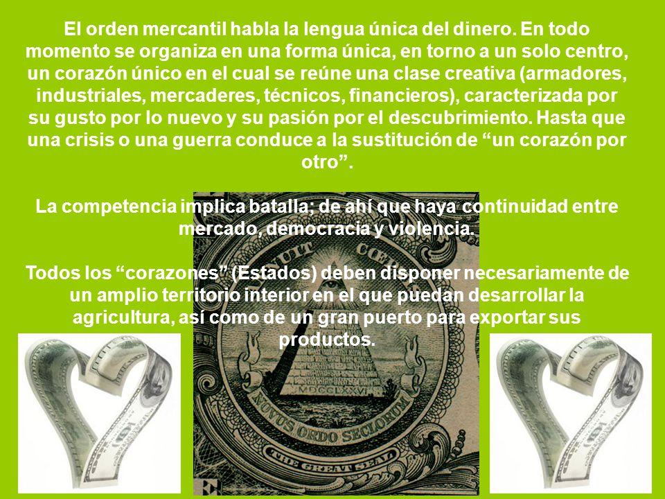 El orden mercantil habla la lengua única del dinero. En todo momento se organiza en una forma única, en torno a un solo centro, un corazón único en el