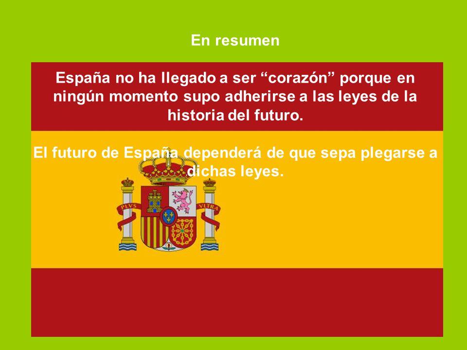 En resumen España no ha llegado a ser corazón porque en ningún momento supo adherirse a las leyes de la historia del futuro. El futuro de España depen