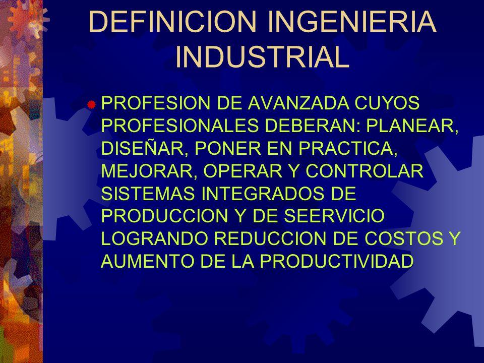PERFIL INGENIERO INDUSTRIAL PROFESIONAL CAPACITADO PARA DISEÑAR E IMPLEMENTAR SISTEMAS PRODUCTIVOS DE MANUFACTURA Y DE SERVICIO DE MANERA EFICIENTE, MEDIANTE UN ENFOQUE INTEGRAL CON ÉNFASIS EN LO HUMANO, CONTANDO CON HABILIDADES COMO ABSTRACCIÓN, ANÁLISIS, SINTESIS Y CREATIVIDAD Y CON LA EXPERIENCIA PARA LA SOLUCIÓN Y PREVENCIÓN DE PROBLEMAS