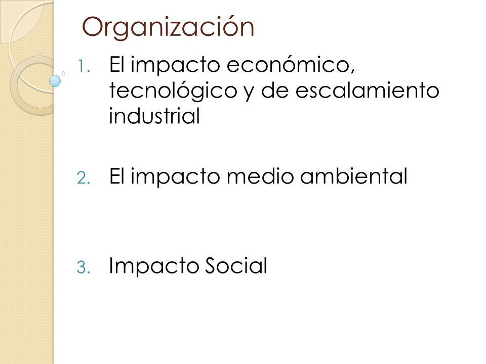 Organización 1. El impacto económico, tecnológico y de escalamiento industrial 2. El impacto medio ambiental 3. Impacto Social