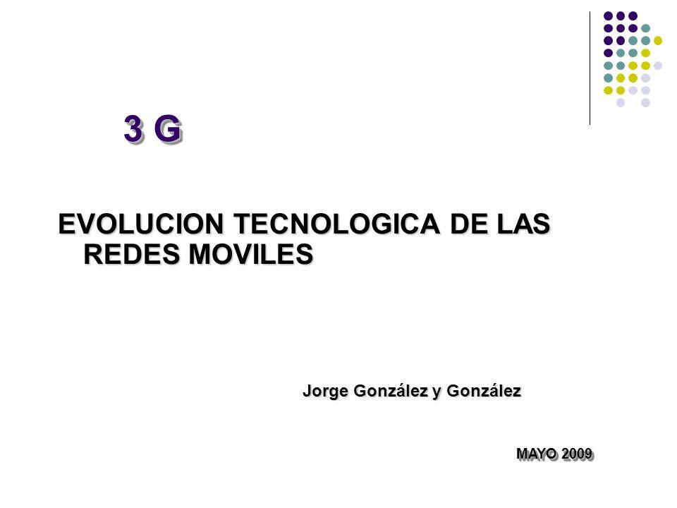 3 G EVOLUCION TECNOLOGICA DE LAS REDES MOVILES MAYO 2009 MAYO 2009 Jorge González y González