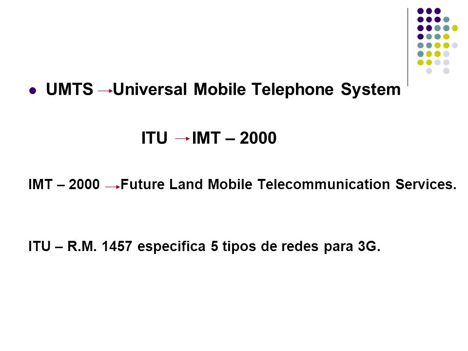 UMTS Universal Mobile Telephone System ITU IMT – 2000 IMT – 2000 Future Land Mobile Telecommunication Services. ITU – R.M. 1457 especifica 5 tipos de