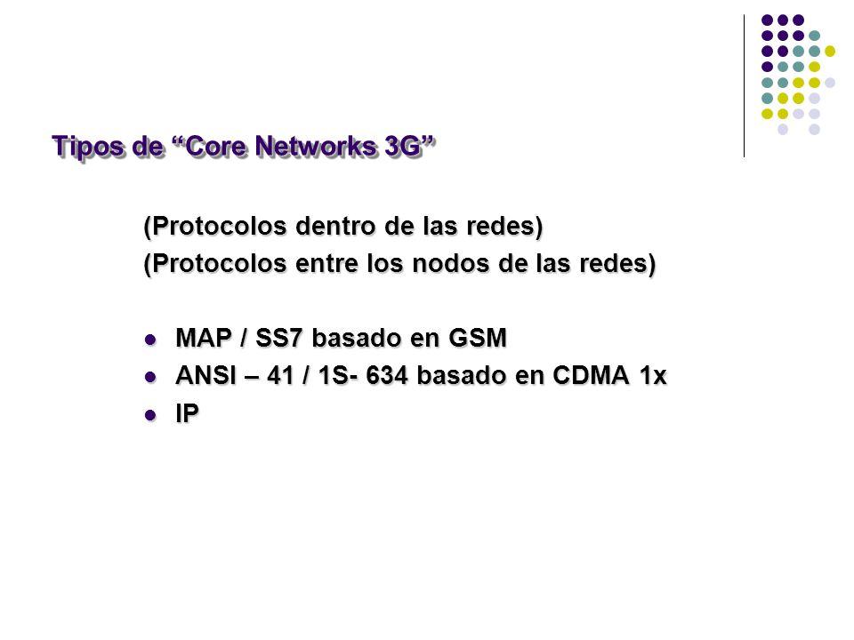 Tipos de Core Networks 3G (Protocolos dentro de las redes) (Protocolos entre los nodos de las redes) MAP / SS7 basado en GSM MAP / SS7 basado en GSM ANSI – 41 / 1S- 634 basado en CDMA 1x ANSI – 41 / 1S- 634 basado en CDMA 1x IP IP