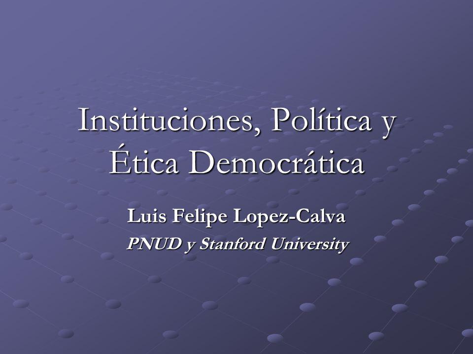 Instituciones, Política y Ética Democrática Luis Felipe Lopez-Calva PNUD y Stanford University