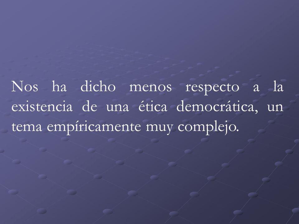 Nos ha dicho menos respecto a la existencia de una ética democrática, un tema empíricamente muy complejo.