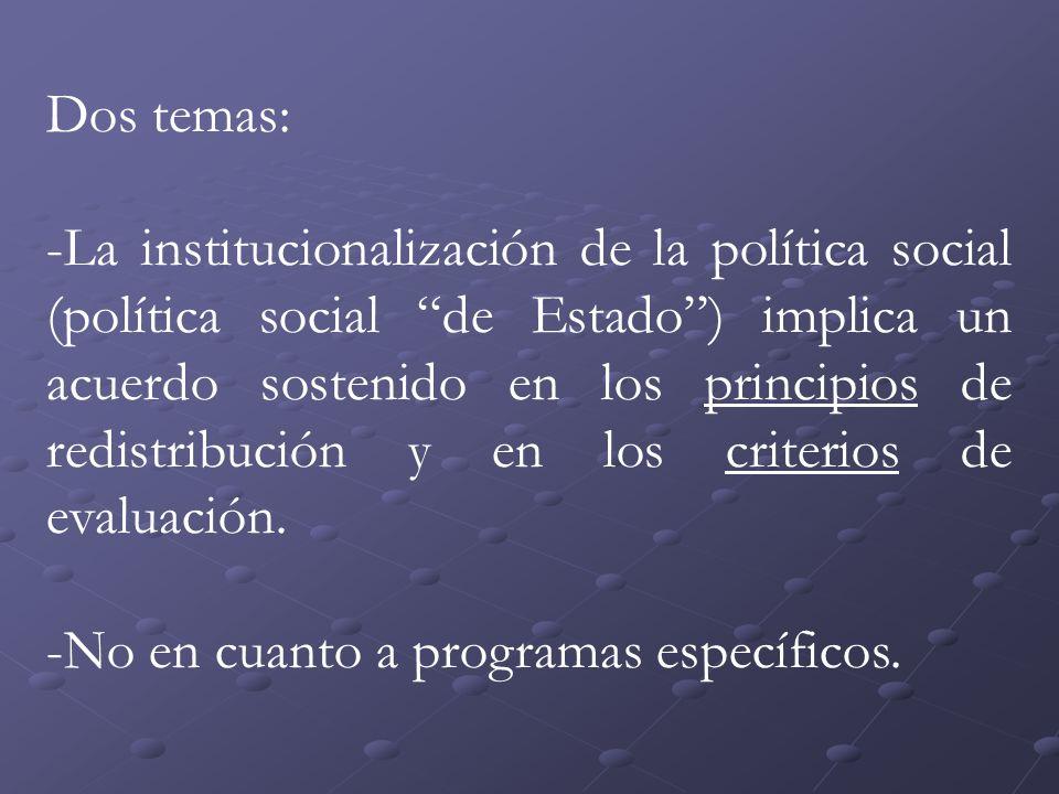 Dos temas: -La institucionalización de la política social (política social de Estado) implica un acuerdo sostenido en los principios de redistribución y en los criterios de evaluación.