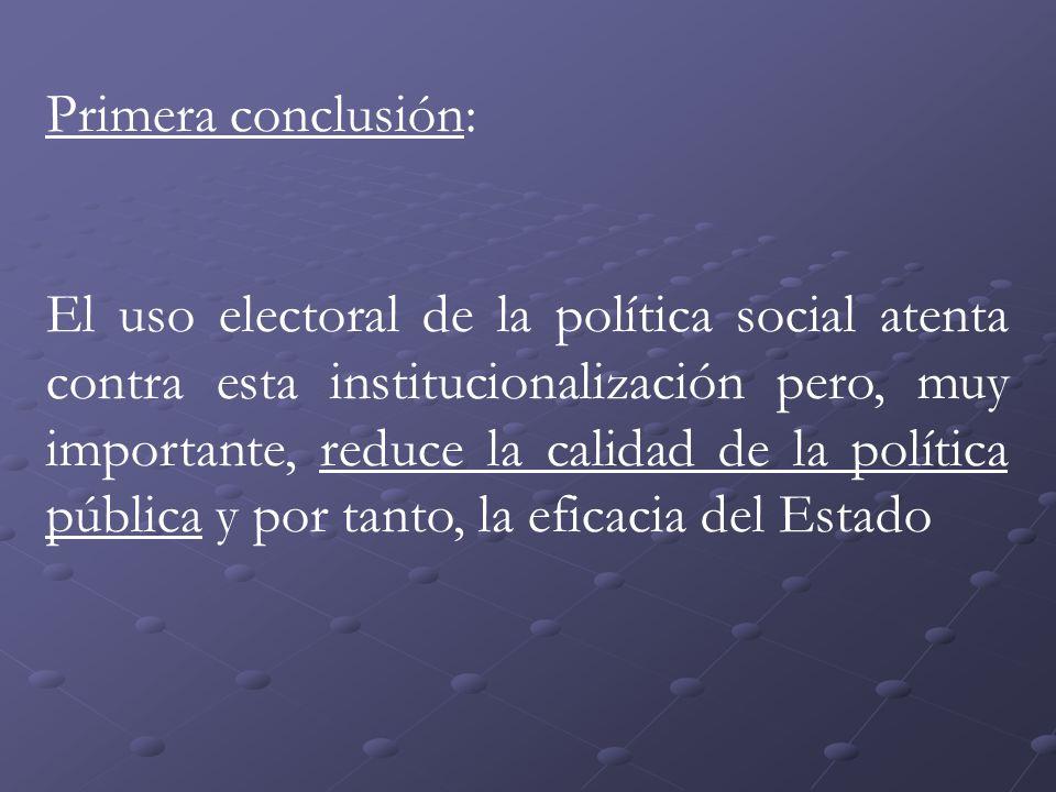 Primera conclusión: El uso electoral de la política social atenta contra esta institucionalización pero, muy importante, reduce la calidad de la política pública y por tanto, la eficacia del Estado