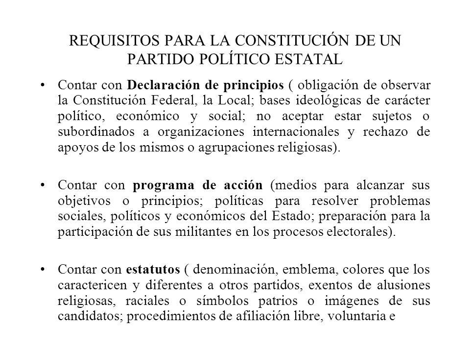 REQUISITOS PARA LA CONSTITUCIÓN DE UN PARTIDO POLÍTICO ESTATAL Contar con Declaración de principios ( obligación de observar la Constitución Federal,