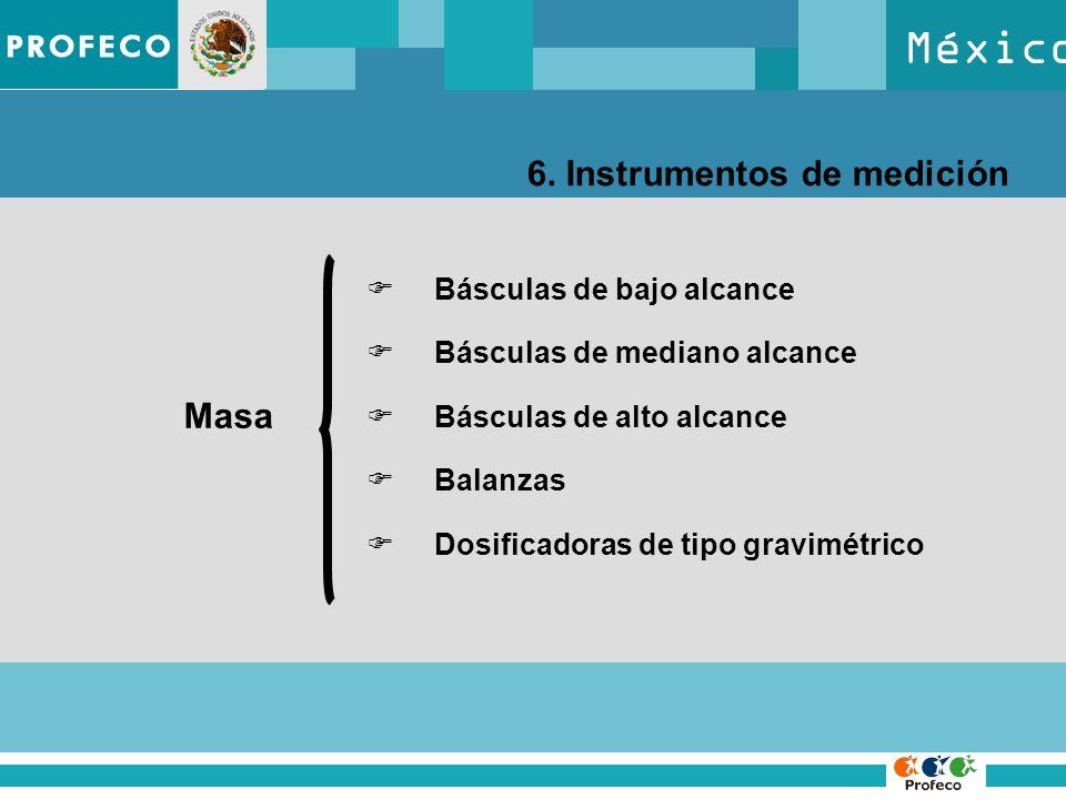 México 6. Instrumentos de medición Masa Básculas de bajo alcance Básculas de mediano alcance Básculas de alto alcance Balanzas Dosificadoras de tipo g