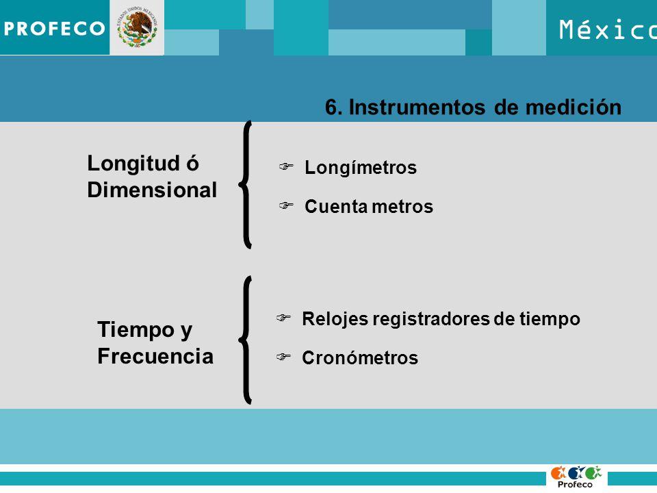 México 6. Instrumentos de medición Longitud ó Dimensional Longímetros Cuenta metros Tiempo y Frecuencia Relojes registradores de tiempo Cronómetros