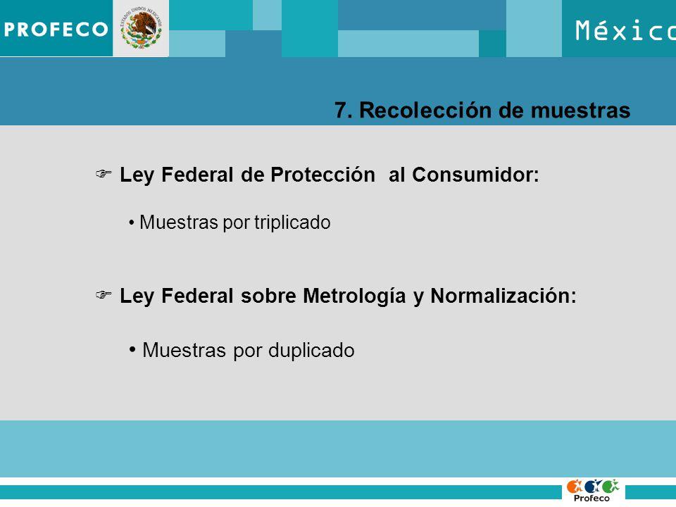 México 7. Recolección de muestras Ley Federal de Protección al Consumidor: Muestras por triplicado Ley Federal sobre Metrología y Normalización: Muest