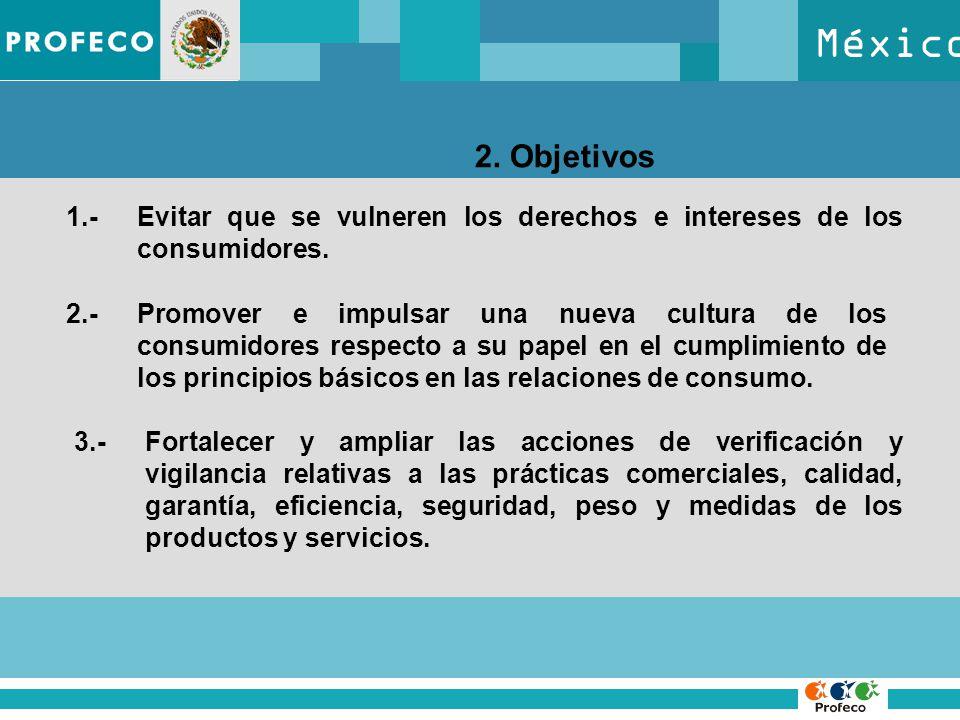 México 2. Objetivos 1.-Evitar que se vulneren los derechos e intereses de los consumidores. 2.-Promover e impulsar una nueva cultura de los consumidor