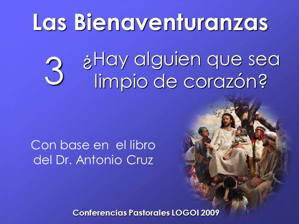 Las Bienaventuranzas Conferencias Pastorales LOGOI 2009 ¿Hay alguien que sea limpio de corazón? 3 Con base en el libro del Dr. Antonio Cruz