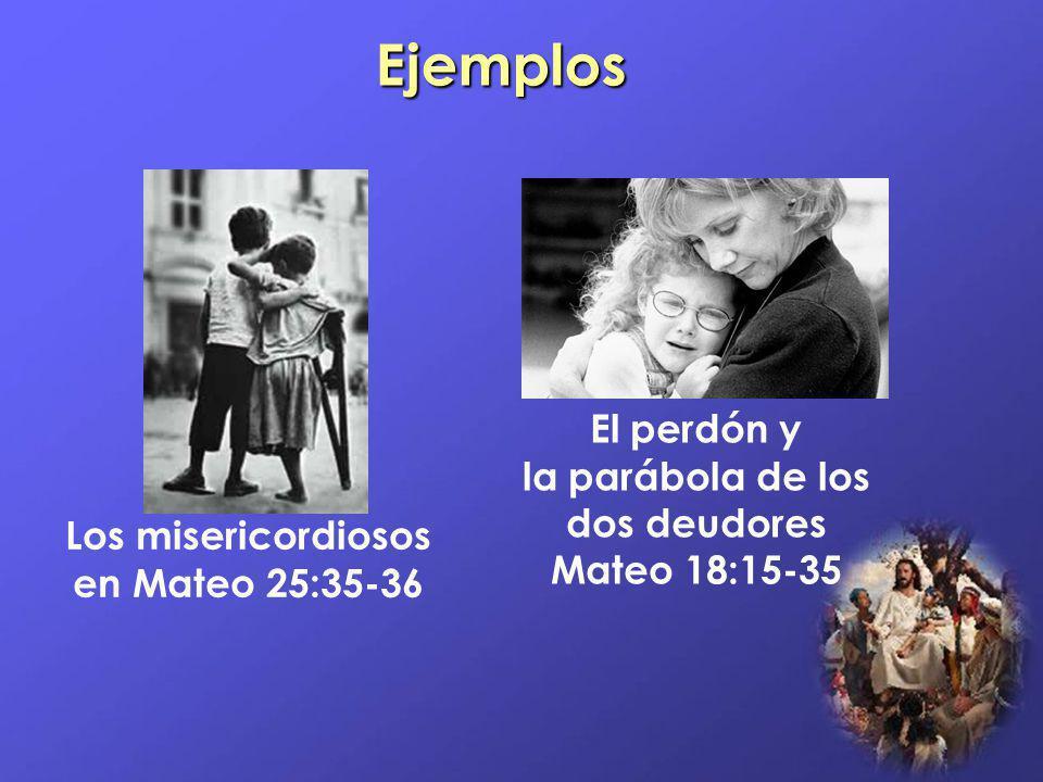 Ejemplos Los misericordiosos en Mateo 25:35-36 El perdón y la parábola de los dos deudores Mateo 18:15-35