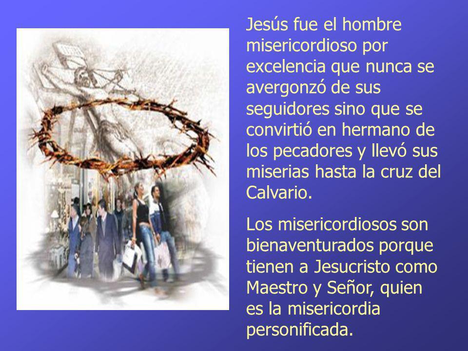 Jesús fue el hombre misericordioso por excelencia que nunca se avergonzó de sus seguidores sino que se convirtió en hermano de los pecadores y llevó s