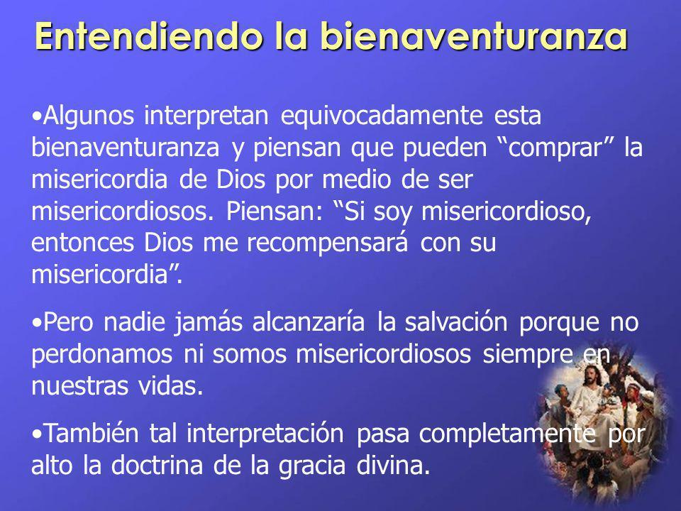 Entendiendo la bienaventuranza Algunos interpretan equivocadamente esta bienaventuranza y piensan que pueden comprar la misericordia de Dios por medio