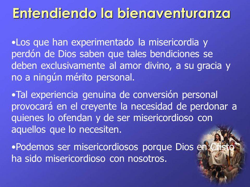 Entendiendo la bienaventuranza Los que han experimentado la misericordia y perdón de Dios saben que tales bendiciones se deben exclusivamente al amor