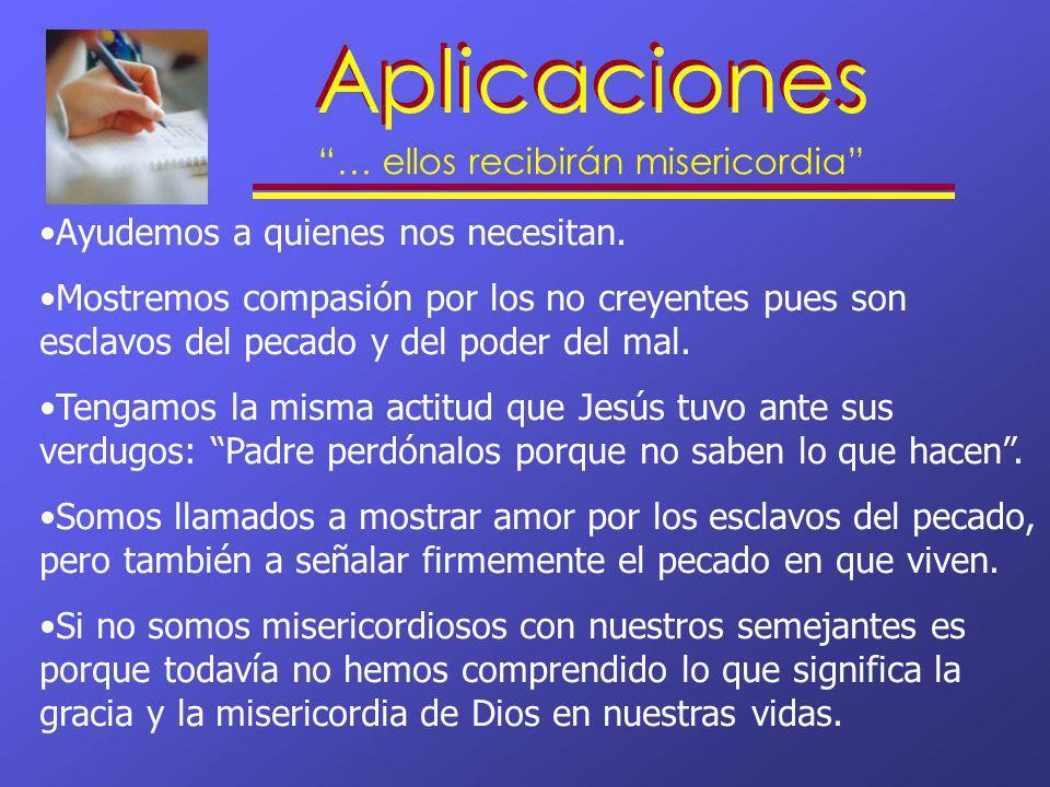 Aplicaciones … ellos recibirán misericordia Ayudemos a quienes nos necesitan. Mostremos compasión por los no creyentes pues son esclavos del pecado y