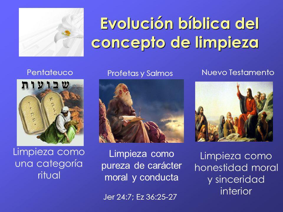 Evolución bíblica del concepto de limpieza Limpieza como una categoría ritual Pentateuco Limpieza como pureza de carácter moral y conducta Profetas y