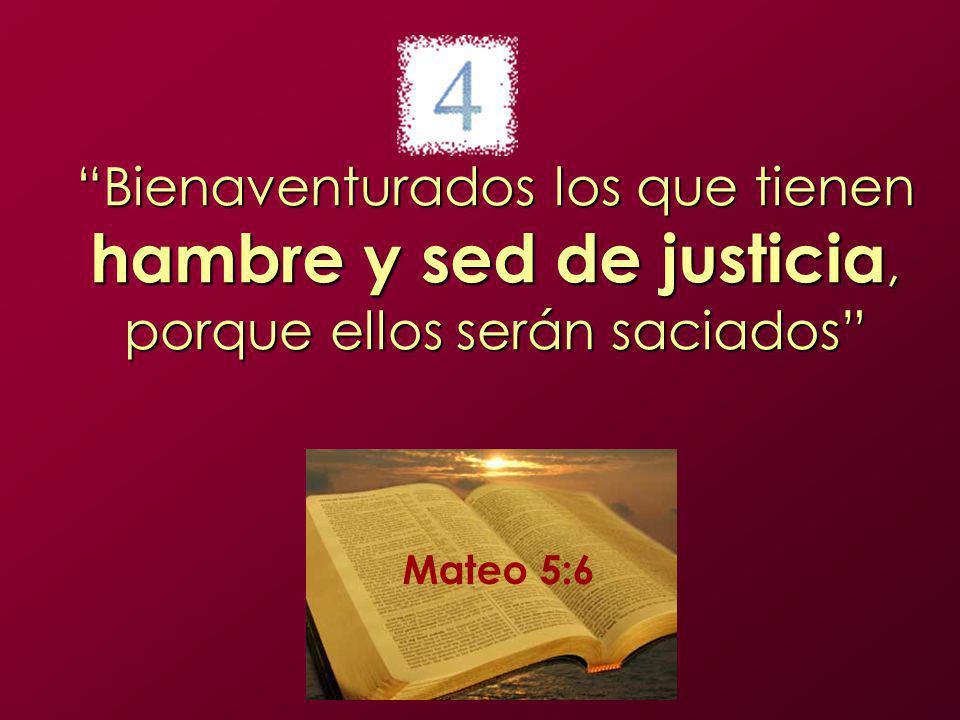 Bienaventurados los que tienen hambre y sed de justicia, porque ellos serán saciados Mateo 5:6