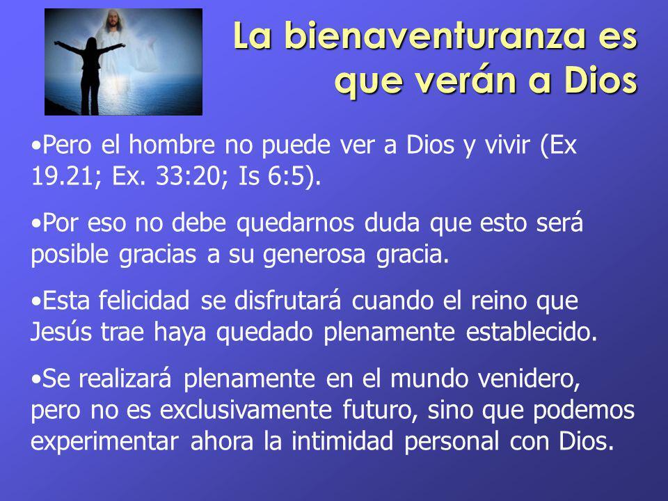 La bienaventuranza es que verán a Dios Pero el hombre no puede ver a Dios y vivir (Ex 19.21; Ex. 33:20; Is 6:5). Por eso no debe quedarnos duda que es