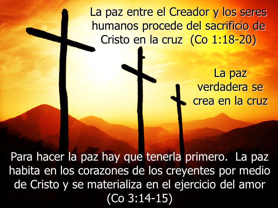 La paz entre el Creador y los seres humanos procede del sacrificio de Cristo en la cruz (Co 1:18-20) La paz verdadera se crea en la cruz Para hacer la