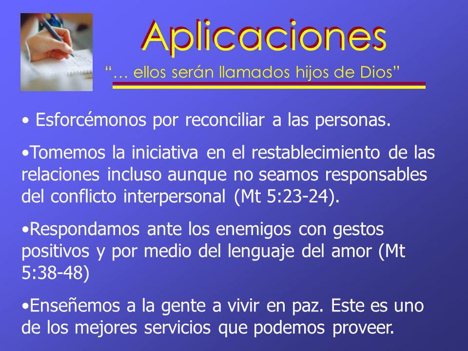 Aplicaciones … ellos serán llamados hijos de Dios Esforcémonos por reconciliar a las personas. Tomemos la iniciativa en el restablecimiento de las rel