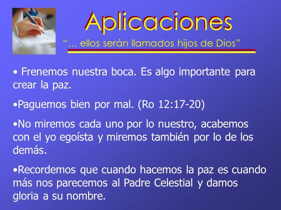 Aplicaciones … ellos serán llamados hijos de Dios Frenemos nuestra boca. Es algo importante para crear la paz. Paguemos bien por mal. (Ro 12:17-20) No