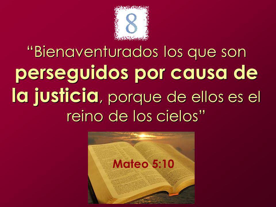 Bienaventurados los que son perseguidos por causa de la justicia, porque de ellos es el reino de los cielos Mateo 5:10