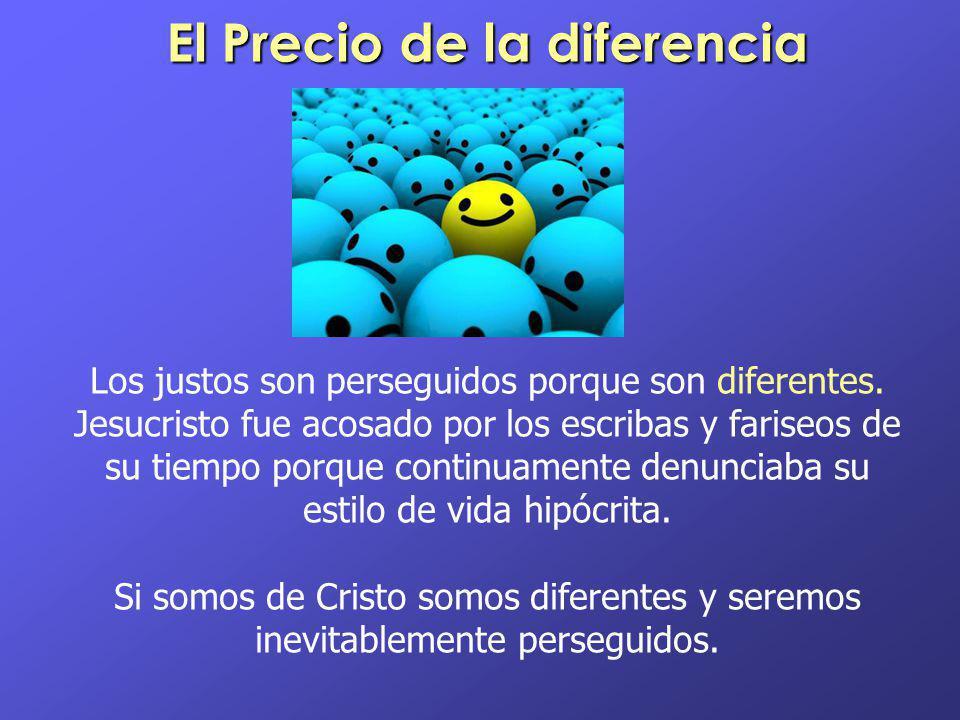 El Precio de la diferencia Los justos son perseguidos porque son diferentes. Jesucristo fue acosado por los escribas y fariseos de su tiempo porque co