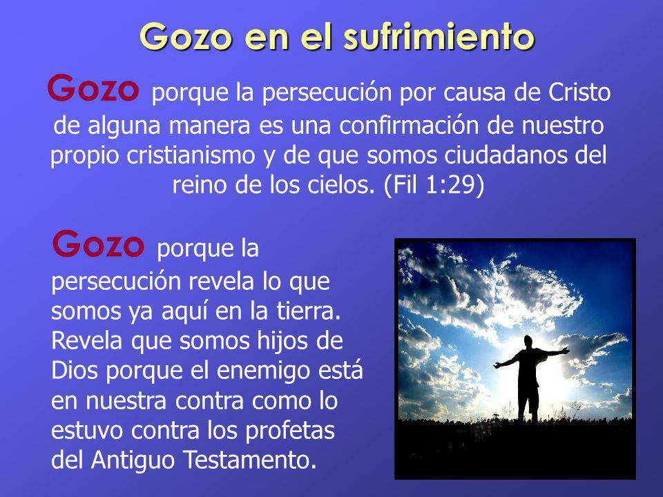 Gozo en el sufrimiento Gozo porque la persecución por causa de Cristo de alguna manera es una confirmación de nuestro propio cristianismo y de que som