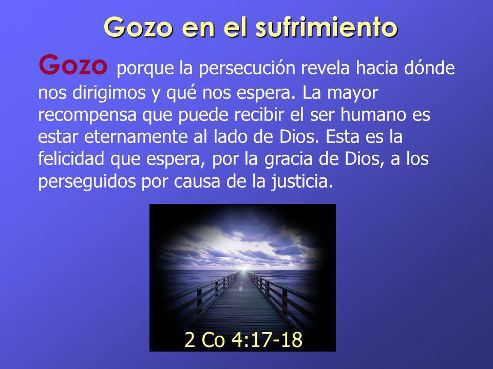 Gozo en el sufrimiento Gozo porque la persecución revela hacia dónde nos dirigimos y qué nos espera. La mayor recompensa que puede recibir el ser huma