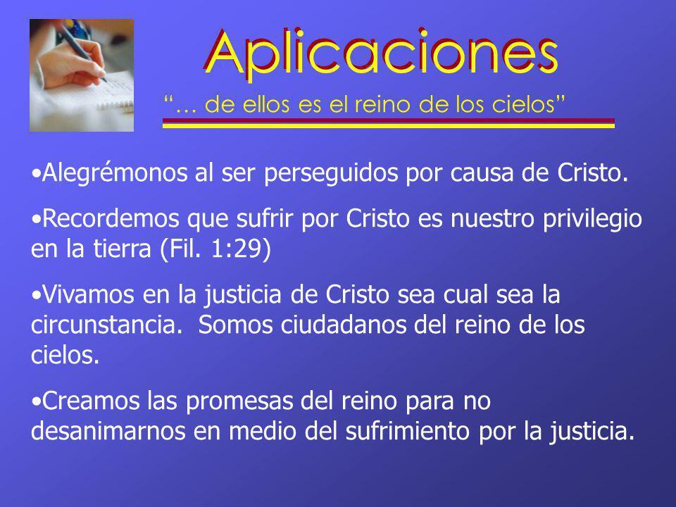 Aplicaciones … de ellos es el reino de los cielos Alegrémonos al ser perseguidos por causa de Cristo. Recordemos que sufrir por Cristo es nuestro priv
