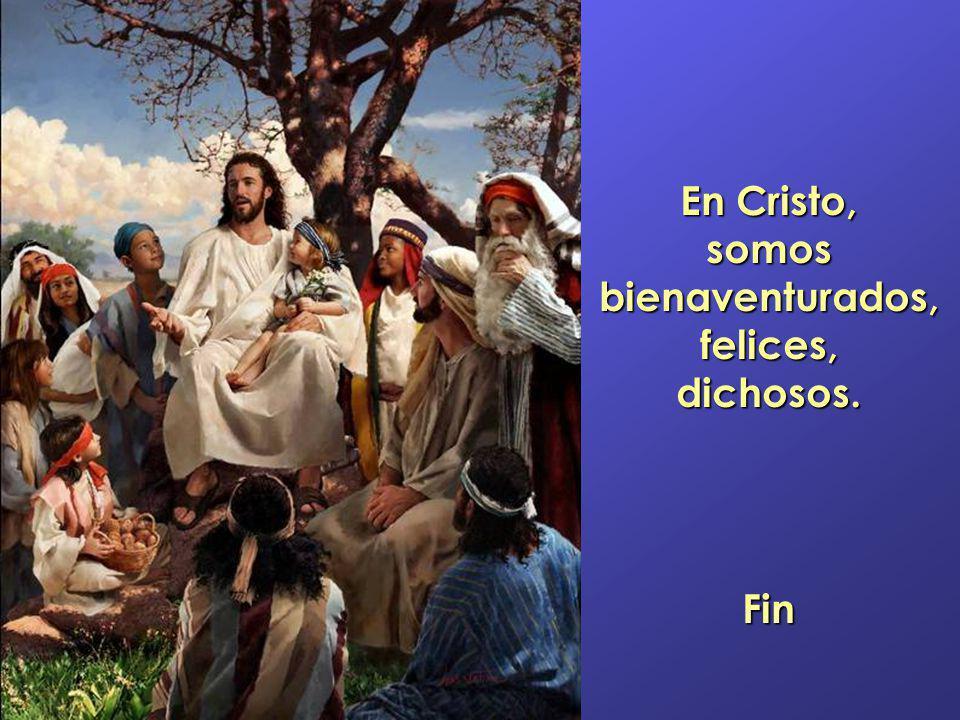 En Cristo, somos bienaventurados, felices, dichosos. Fin