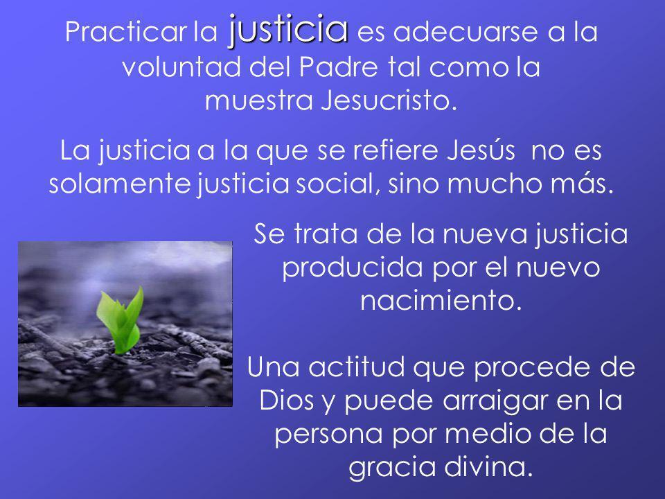 justicia Practicar la justicia es adecuarse a la voluntad del Padre tal como la muestra Jesucristo. La justicia a la que se refiere Jesús no es solame