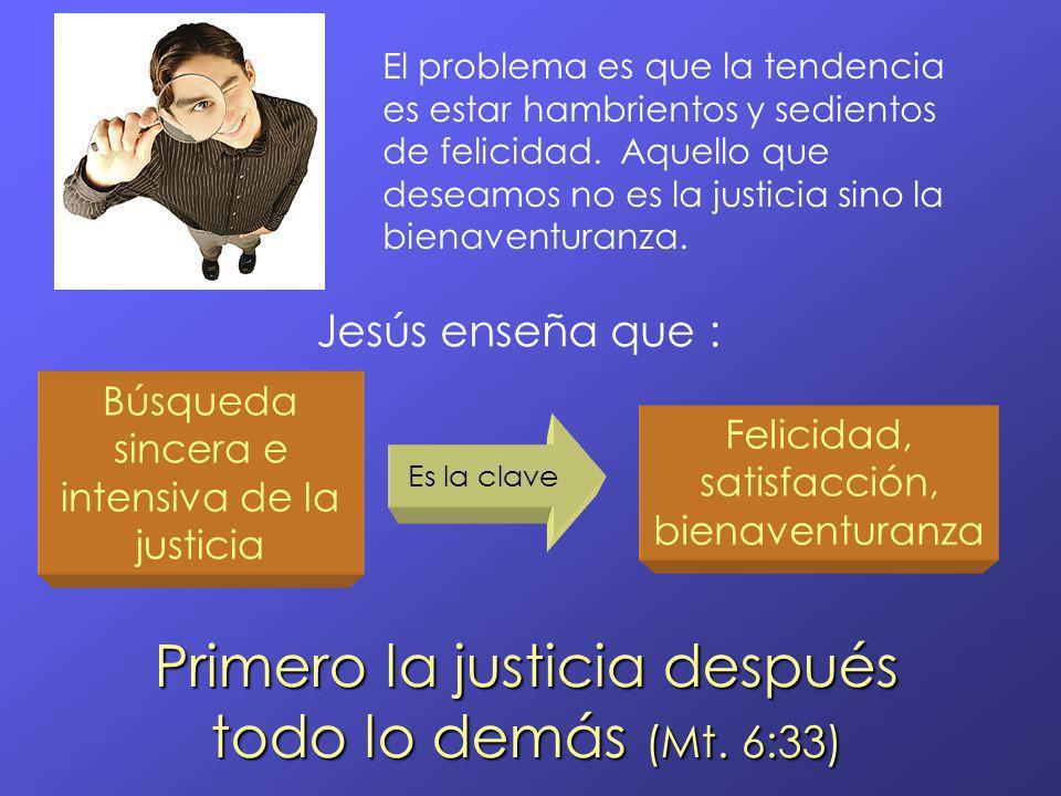 El problema es que la tendencia es estar hambrientos y sedientos de felicidad. Aquello que deseamos no es la justicia sino la bienaventuranza. Búsqued