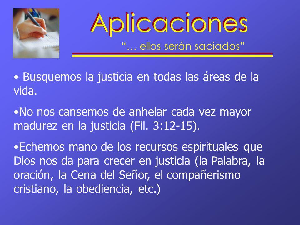 Aplicaciones … ellos serán saciados Busquemos la justicia en todas las áreas de la vida. No nos cansemos de anhelar cada vez mayor madurez en la justi